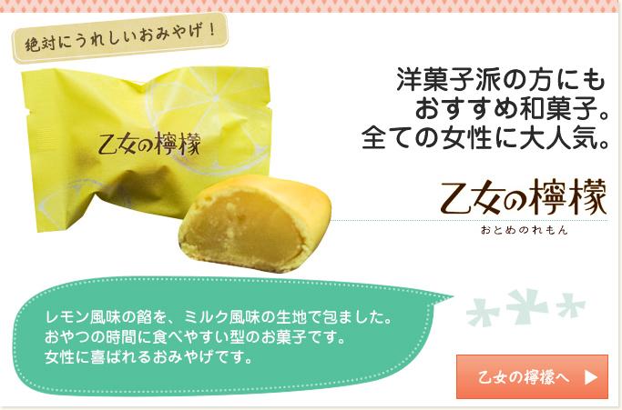 絶対にうれしいお土産! 洋菓子派の方にも おすすめ和菓子。全ての女性に大人気。 乙女の檸檬 おとめのれもん レモン風味の餡を、ミルク風味の生地で包ました。おやつの時間に食べやすい型のお菓子です。女性に喜ばれるお土産です。 乙女の檸檬へ